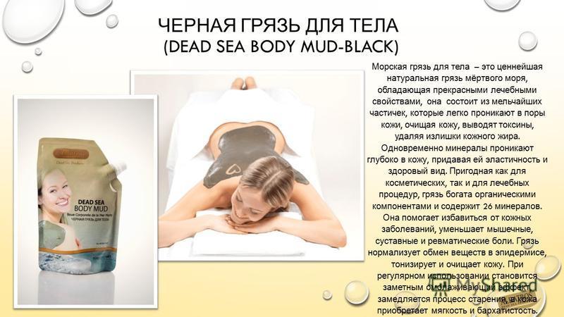 ЧЕРНАЯ ГРЯЗЬ ДЛЯ ТЕЛА (DEAD SEA BODY MUD-BLACK) Морская грязь для тела – это ценнейшая натуральная грязь мёртвого моря, обладающая прекрасными лечебными свойствами, она состоит из мельчайших частичек, которые легко проникают в поры кожи, очищая кожу,
