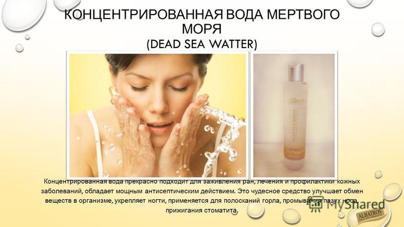 КОНЦЕНТРИРОВАННАЯ ВОДА МЕРТВОГО МОРЯ (DEAD SEA WATTER) Концентрированная вода прекрасно подходит для заживления ран, лечения и профилактики кожных заболеваний, обладает мощным антисептическим действием. Это чудесное средство улучшает обмен веществ в