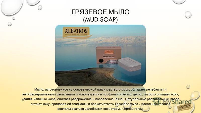 ГРЯЗЕВОЕ МЫЛО (MUD SOAP) Мыло, изготовленное на основе черной грязи мертвого моря, обладает лечебными и антибактериальными свойствами и используется в профилактических целях, глубоко очищает кожу, удаляя излишки жира, снимает раздражение и воспаление