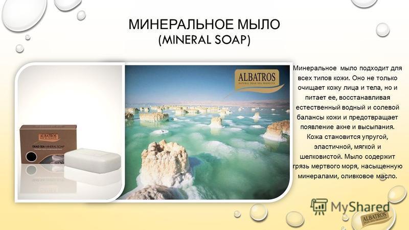 МИНЕРАЛЬНОЕ МЫЛО (MINERAL SOAP) Минеральное мыло подходит для всех типов кожи. Оно не только очищает кожу лица и тела, но и питает ее, восстанавливая естественный водный и солевой балансы кожи и предотвращает появление акне и высыпания. Кожа становит
