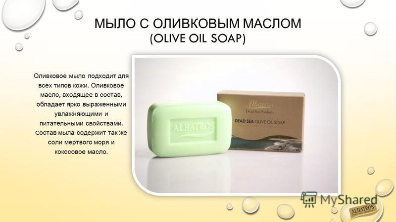МЫЛО С ОЛИВКОВЫМ МАСЛОМ (OLIVE OIL SOAP) Оливковое мыло подходит для всех типов кожи. Оливковое масло, входящее в состав, обладает ярко выраженными увлажняющими и питательными свойствами. C остав мыла содержит так же соли мертвого моря и кокосовое ма