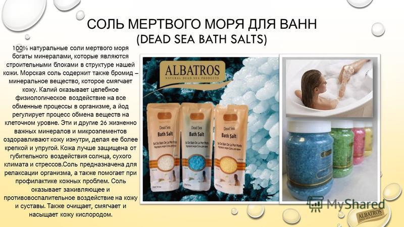 СОЛЬ МЕРТВОГО МОРЯ ДЛЯ ВАНН (DEAD SEA BATH SALTS) 100% натуральные соли мертвого моря богаты минералами, которые являются строительными блоками в структуре нашей кожи. Морская соль содержит также бромид – минеральное вещество, которое смягчает кожу.