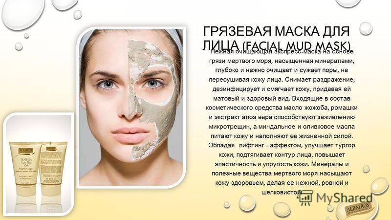 ГРЯЗЕВАЯ МАСКА ДЛЯ ЛИЦА (FACIAL MUD MASK) Нежная очищающая экспресс - маска на основе грязи мертвого моря, насыщенная минералами, глубоко и нежно очищает и сужает поры, не пересушивая кожу лица. Снимает раздражение, дезинфицирует и смягчает кожу, при