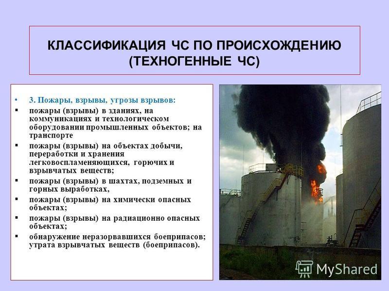 КЛАССИФИКАЦИЯ ЧС ПО ПРОИСХОЖДЕНИЮ (ТЕХНОГЕННЫЕ ЧС) 3. Пожары, взрывы, угрозы взрывов: пожары (взрывы) в зданиях, на коммуникациях и технологическом оборудовании промышленных объектов; на транспорте пожары (взрывы) на объектах добычи, переработки и хр