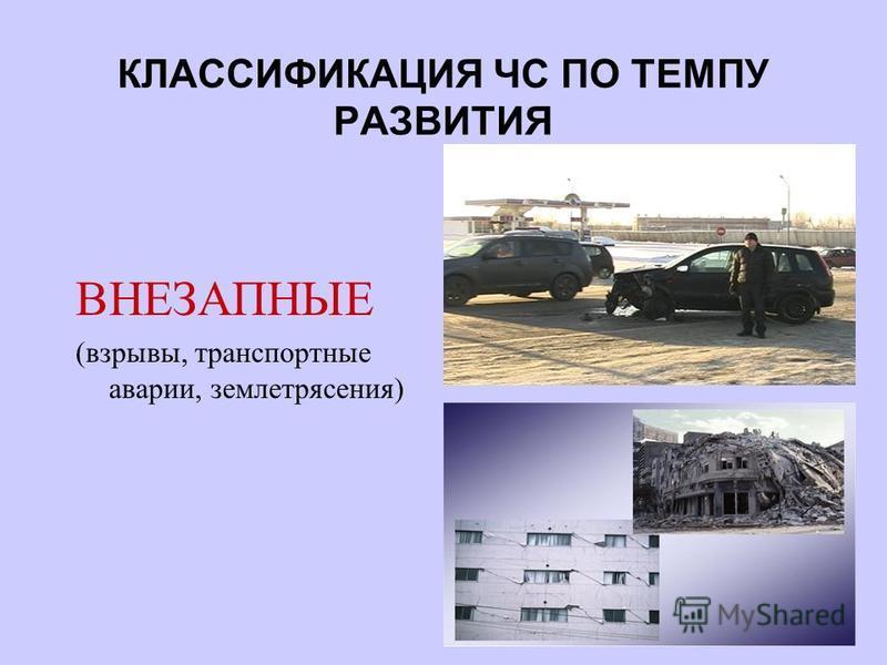 КЛАССИФИКАЦИЯ ЧС ПО ТЕМПУ РАЗВИТИЯ ВНЕЗАПНЫЕ (взрывы, транспортные аварии, землетрясения)