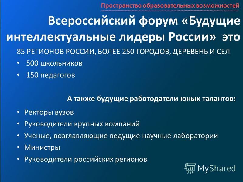 Всероссийский форум «Будущие интеллектуальные лидеры России» это 85 РЕГИОНОВ РОССИИ, БОЛЕЕ 250 ГОРОДОВ, ДЕРЕВЕНЬ И СЕЛ 500 школьников 150 педагогов А также будущие работодатели юных талантов: Ректоры вузов Руководители крупных компаний Ученые, возгла