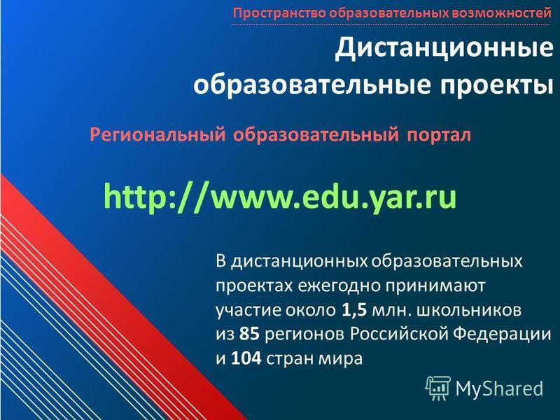 Дистанционные образовательные проекты Региональный образовательный портал http://www.edu.yar.ru В дистанционных образовательных проектах ежегодно принимают участие около 1,5 млн. школьников из 85 регионов Российской Федерации и 104 стран мира Простра