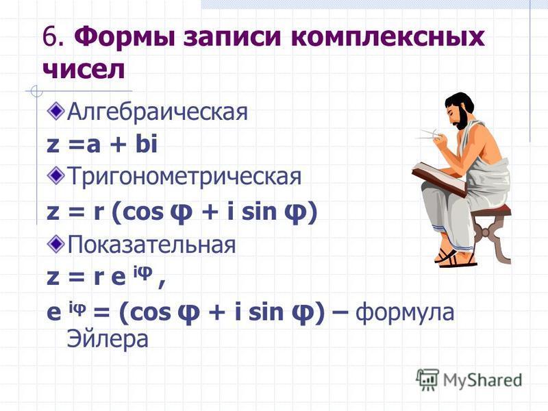 6. Формы записи комплексных чисел Алгебраическая z =a + bi Тригонометрическая z = r (cos φ + i sin φ ) Показательная z = r e i φ, e iφ = (cos φ + i sin φ ) – формула Эйлера