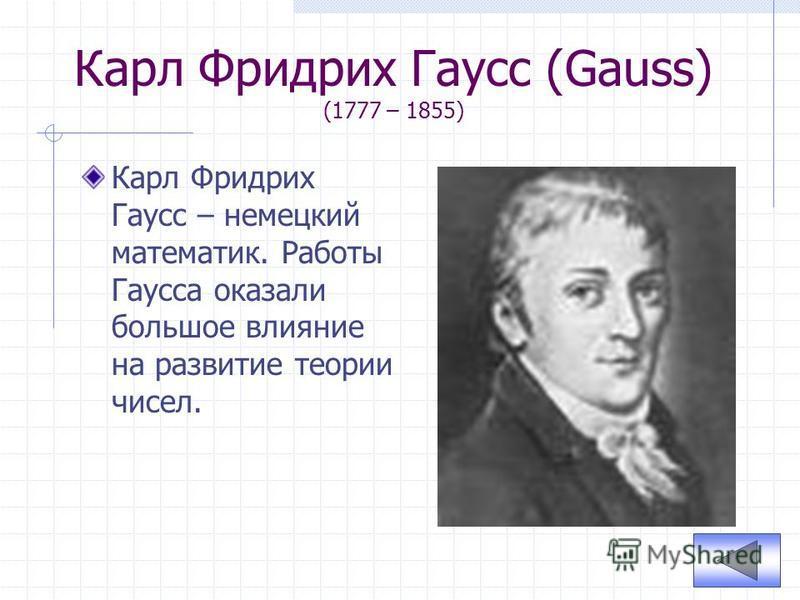 Карл Фридрих Гаусс (Gauss) (1777 – 1855) Карл Фридрих Гаусс – немецкий математик. Работы Гаусса оказали большое влияние на развитие теории чисел.
