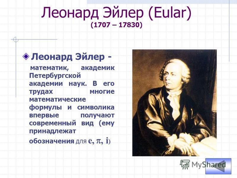 Леонард Эйлер (Eular) (1707 – 17830) Леонард Эйлер - математик, академик Петербургской академии наук. В его трудах многие математические формулы и символика впервые получают современный вид (ему принадлежат обозначения для e,, i )