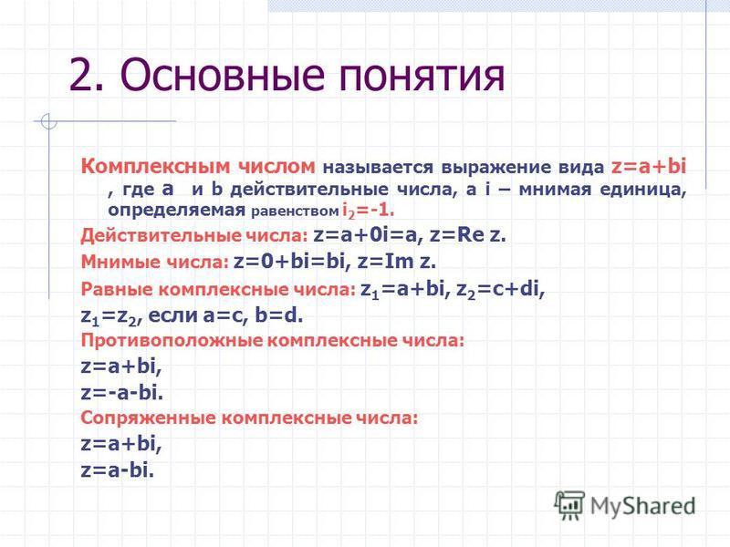 2. Основные понятия Комплексным числом называется выражение вида z=a+bi, где a и b действительные числа, а i – мнимая единица, определяемая равенством i 2 =-1. Действительные числа: z=a+0i=a, z=Re z. Мнимые числа: z=0+bi=bi, z=Im z. Равные комплексны