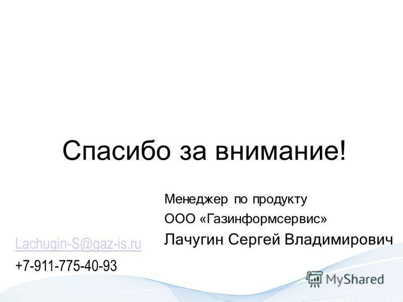 Спасибо за внимание! Менеджер по продукту ООО «Газинформсервис» Лачугин Сергей Владимирович Lachugin-S@gaz-is.ru +7-911-775-40-93