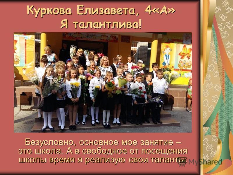Куркова Елизавета, 4«А» Я талантлива! Безусловно, основное мое занятие – это школа. А в свободное от посещения школы время я реализую свои таланты.