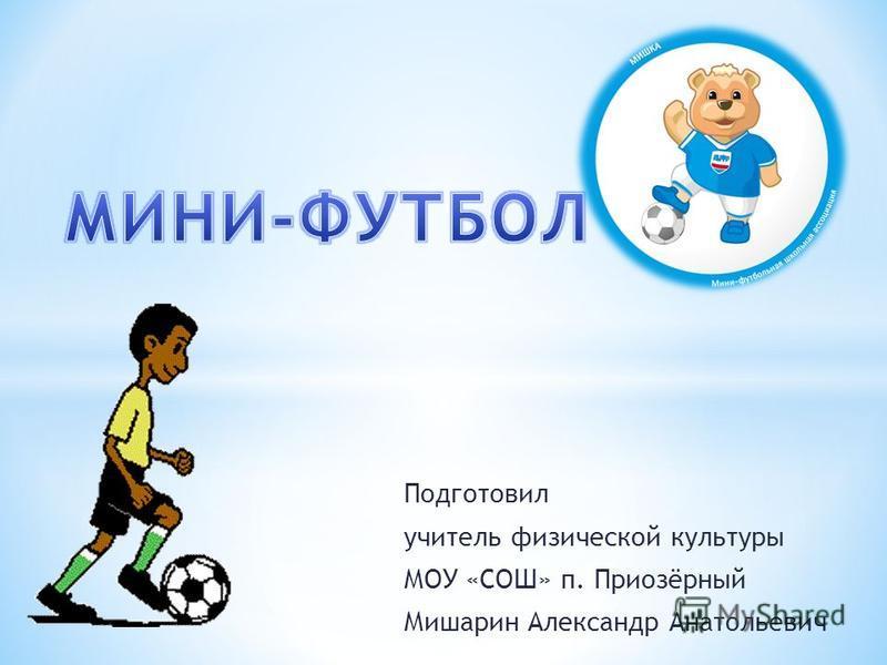 Подготовил учитель физической культуры МОУ «СОШ» п. Приозёрный Мишарин Александр Анатольевич
