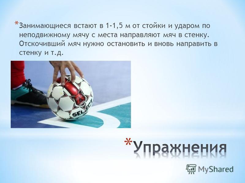 * Занимающиеся встают в 1-1,5 м от стойки и ударом по неподвижному мячу с места направляют мяч в стенку. Отскочивший мяч нужно остановить и вновь направить в стенку и т.д.