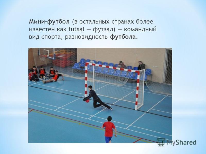 Мини-футбол (в остальных странах более известен как futsal футзал) командный вид спорта, разновидность футбола.