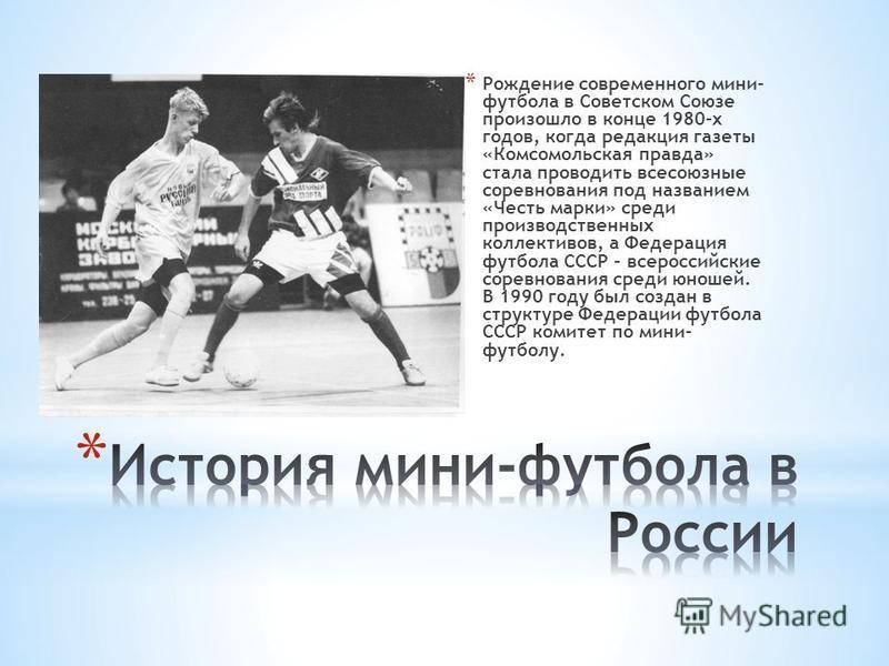 * Рождение современного мини- футбола в Советском Союзе произошло в конце 1980-х годов, когда редакция газеты «Комсомольская правда» стала проводить всесоюзные соревнования под названием «Честь марки» среди производственных коллективов, а Федерация ф