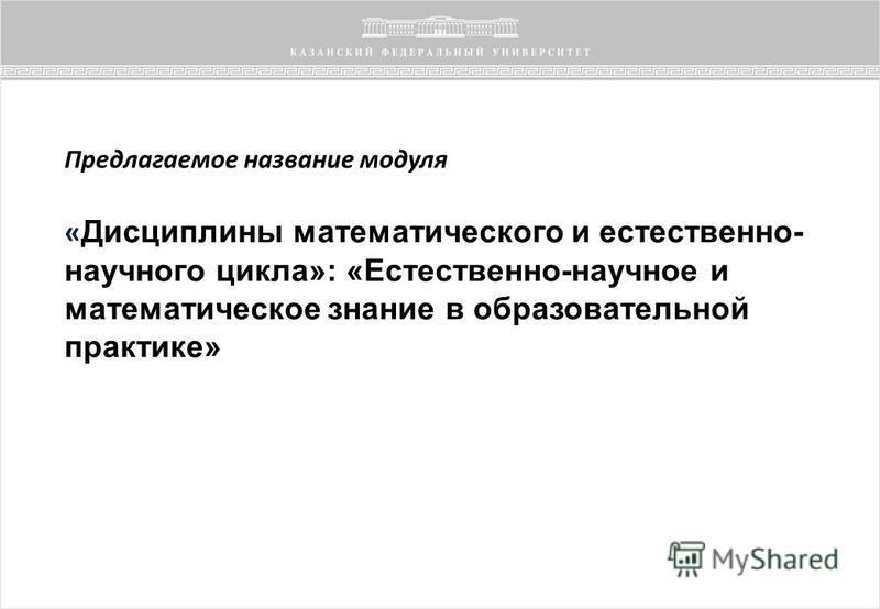 Предлагаемое название модуля « Дисциплины математического и естественно- научного цикла»: «Естественно-научное и математическое знание в образовательной практике»