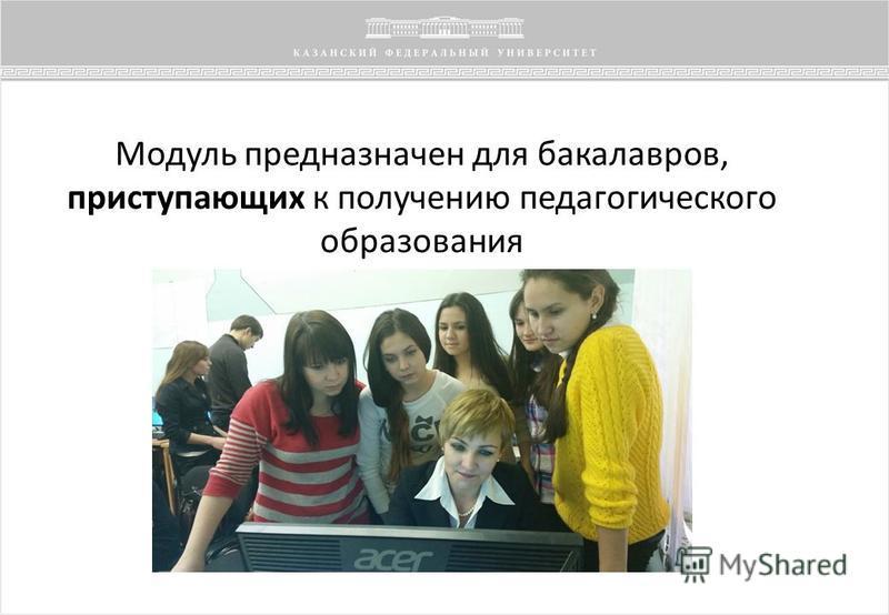 Модуль предназначен для бакалавров, приступающих к получению педагогического образования