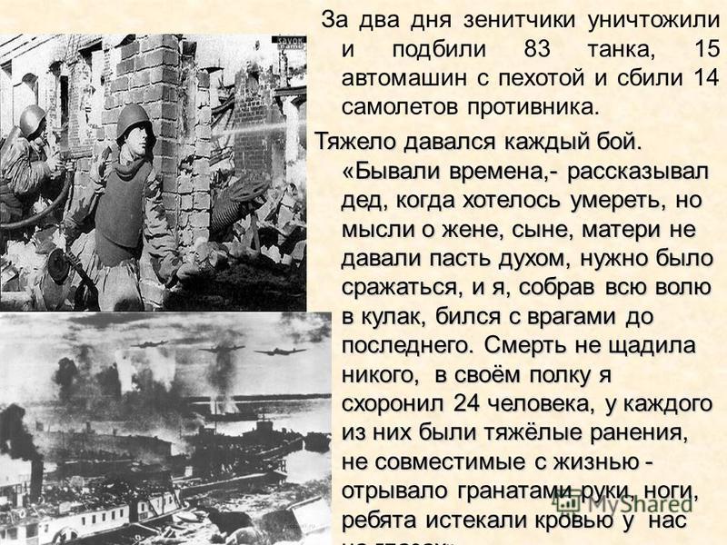 За два дня зенитчики уничтожили и подбили 83 танка, 15 автомашин с пехотой и сбили 14 самолетов противника. Тяжело давался каждый бой. «Бывали времена,- рассказывал дед, когда хотелось умереть, но мысли о жене, сыне, матери не давали пасть духом, нуж