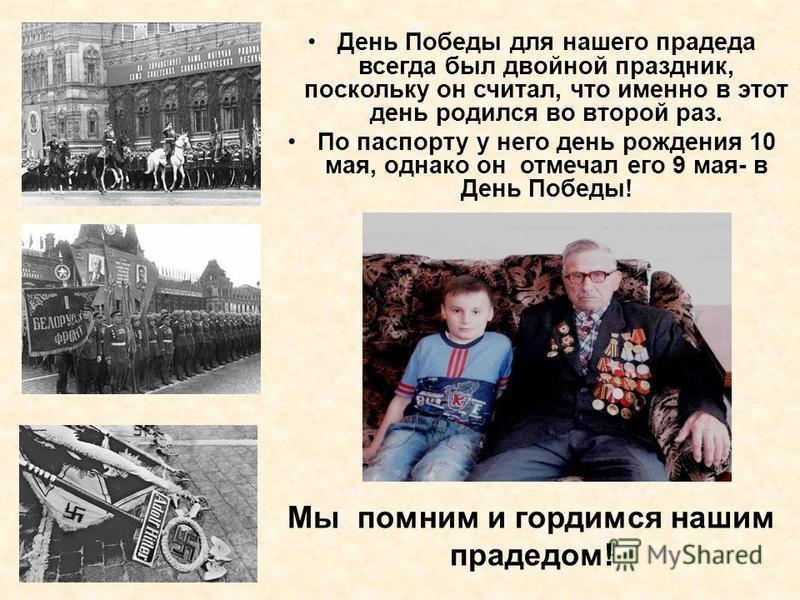 День Победы для нашего прадеда всегда был двойной праздник, поскольку он считал, что именно в этот день родился во второй раз. По паспорту у него день рождения 10 мая, однако он отмечал его 9 мая- в День Победы! Мы помним и гордимся нашим прадедом!