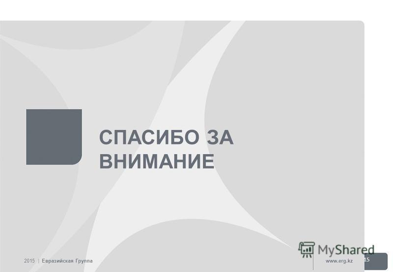 СПАСИБО ЗА ВНИМАНИЕ 2015 | Евразийская Группаwww.erg.kz 15