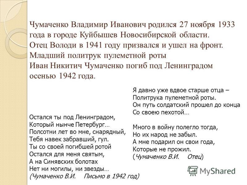 Чумаченко Владимир Иванович родился 27 ноября 1933 года в городе Куйбышев Новосибирской области. Отец Володи в 1941 году призвался и ушел на фронт. Младший политрук пулеметной роты Иван Никитич Чумаченко погиб под Ленинградом осенью 1942 года. Осталс