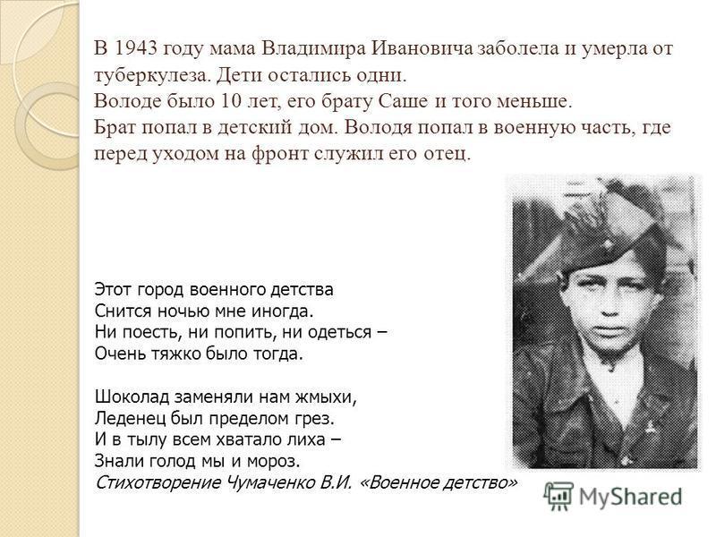 В 1943 году мама Владимира Ивановича заболела и умерла от туберкулеза. Дети остались одни. Володе было 10 лет, его брату Саше и того меньше. Брат попал в детский дом. Володя попал в военную часть, где перед уходом на фронт служил его отец. Этот город