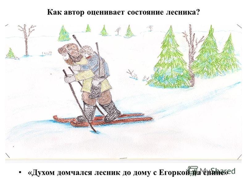 Как автор оценивает состояние лесника? «Духом домчался лесник до дому с Егоркой на спине»