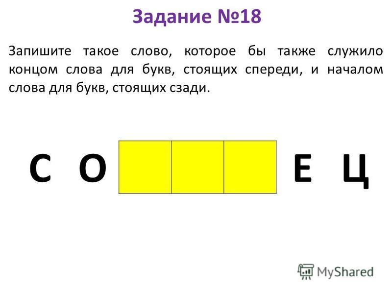 Задание 18 Запишите такое слово, которое бы также служило концом слова для букв, стоящих спереди, и началом слова для букв, стоящих сзади. СО ЕЦ
