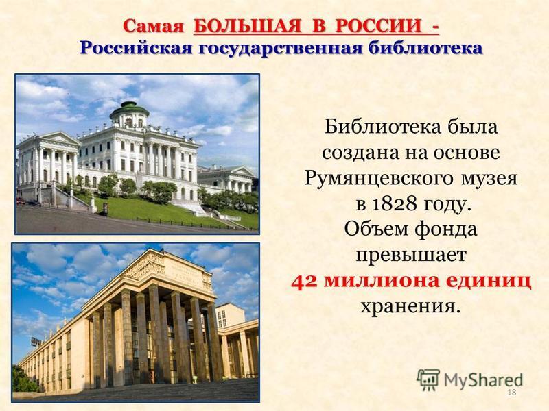 Самая БОЛЬШАЯ В РОССИИ - Российская государственная библиотека Библиотека была создана на основе Румянцевского музея в 1828 году. Объем фонда превышает 42 миллиона единиц хранения. 18