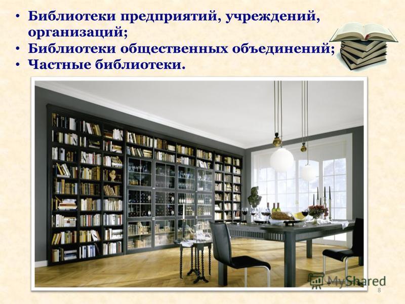 Библиотеки предприятий, учреждений, организаций; Библиотеки общественных объединений; Частные библиотеки. 8