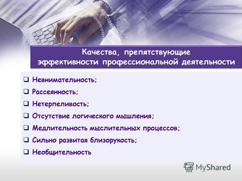 Качества, препятствующие эффективности профессиональной деятельности Невнимательность; Рассеянность; Нетерпеливость; Отсутствие логического мышления; Медлительность мыслительных процессов; Сильно развитая близорукость; Необщительность