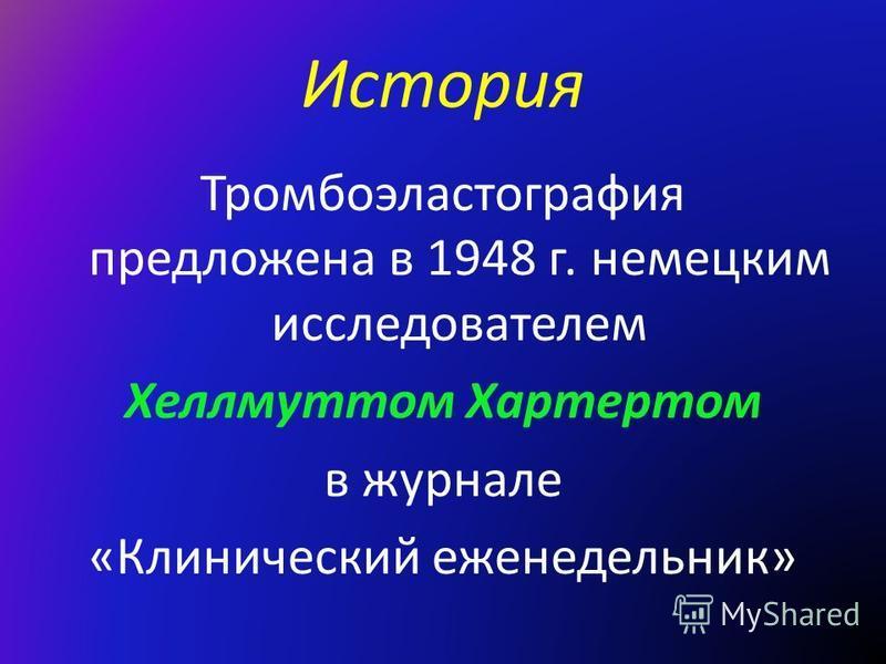 История Тромбоэластография предложена в 1948 г. немецким исследователем Хеллмуттом Хартертом в журнале «Клинический еженедельник»