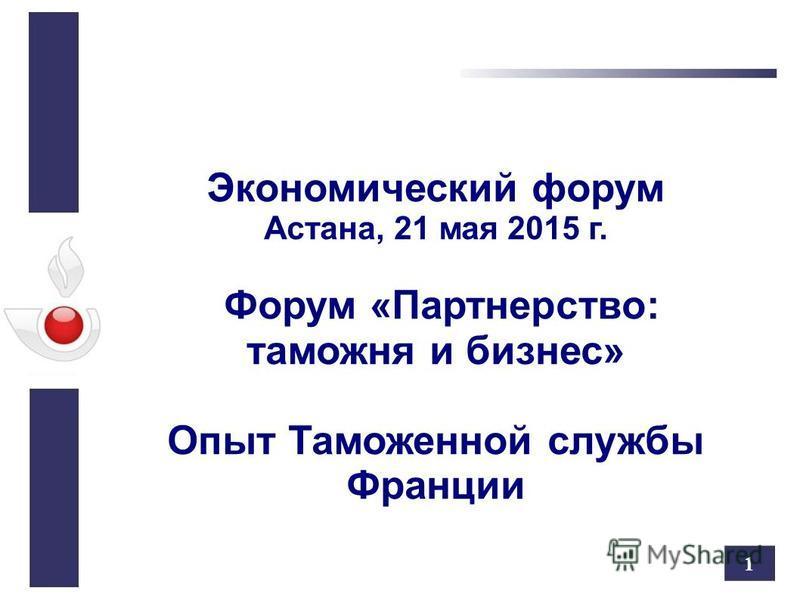 1 Экономический форум Астана, 21 мая 2015 г. Форум «Партнерство: таможня и бизнес» Опыт Таможенной службы Франции