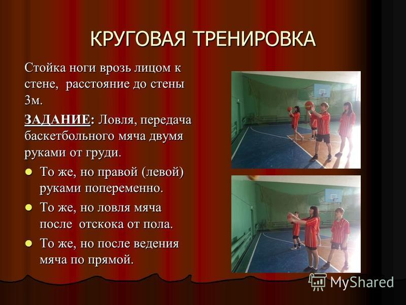 КРУГОВАЯ ТРЕНИРОВКА Стойка ноги врозь лицом к стене, расстояние до стены 3 м. ЗАДАНИЕ: Ловля, передача баскетбольного мяча двумя руками от груди. То же, но правой (левой) руками попеременно. То же, но правой (левой) руками попеременно. То же, но ловл