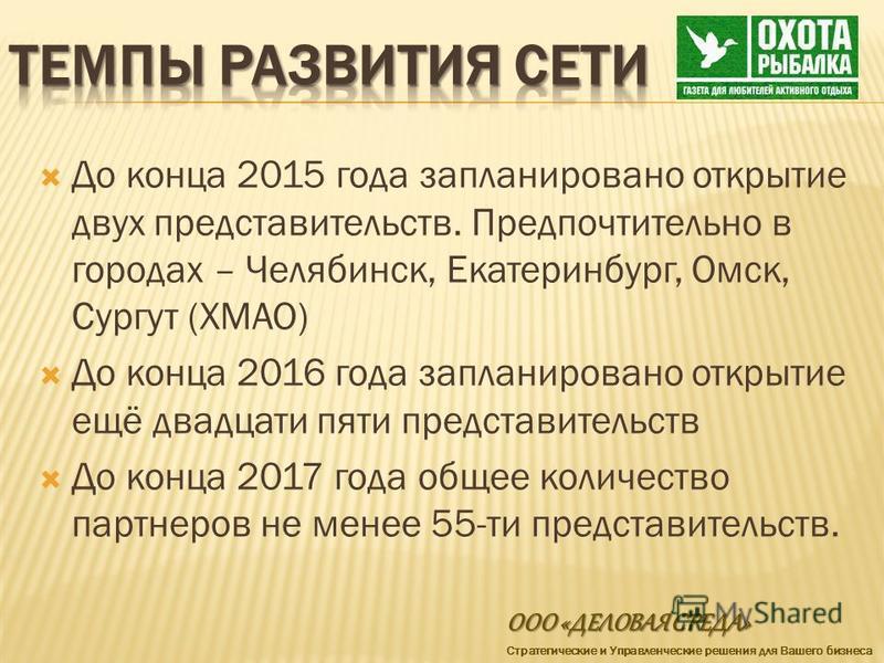 До конца 2015 года запланировано открытие двух представительств. Предпочтительно в городах – Челябинск, Екатеринбург, Омск, Сургут (ХМАО) До конца 2016 года запланировано открытие ещё двадцати пяти представительств До конца 2017 года общее количество