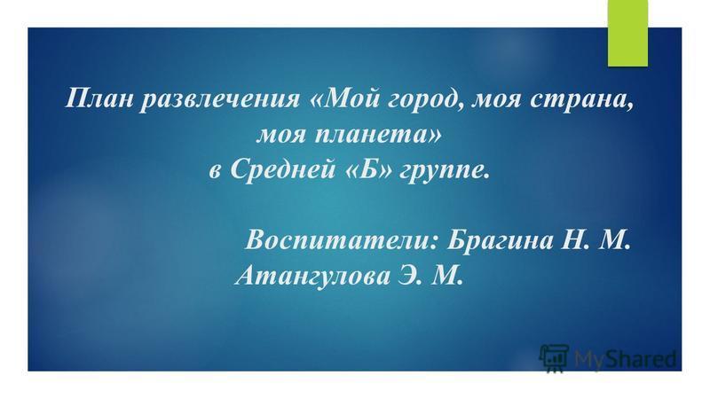 План развлечения «Мой город, моя страна, моя планета» в Средней «Б» группе. Воспитатели: Брагина Н. М. Атангулова Э. М.