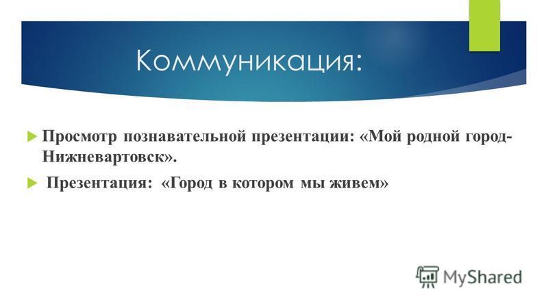Коммуникация: Просмотр познавательной презентации: «Мой родной город- Нижневартовск». Презентация: «Город в котором мы живем»