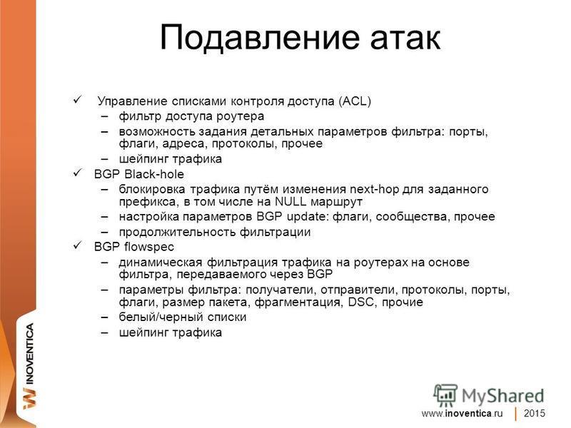www.inoventica.ru 2015 Подавление атак Управление списками контроля доступа (ACL) –фильтр доступа роутера –возможность задания детальных параметров фильтра: порты, флаги, адреса, протоколы, прочее –шейпинг трафика BGP Black-hole –блокировка трафика п