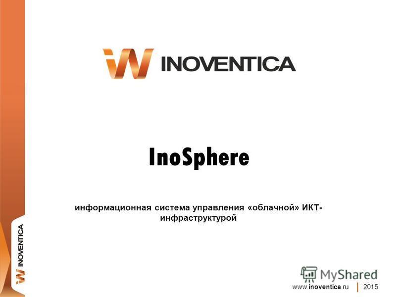 www.inoventica.ru 2015 InoSphere информационная система управления «облачной» ИКТ- инфраструктурой