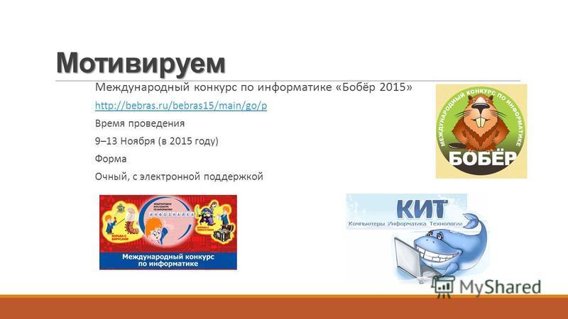 Мотивируем Международный конкурс по информатике «Бобёр 2015» http://bebras.ru/bebras15/main/go/p Время проведения 9–13 Ноября (в 2015 году) Форма Очный, с электронной поддержкой
