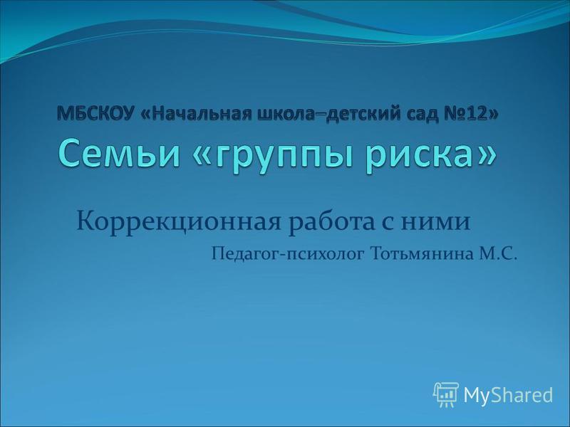 Коррекционная работа с ними Педагог-психолог Тотьмянина М.С.
