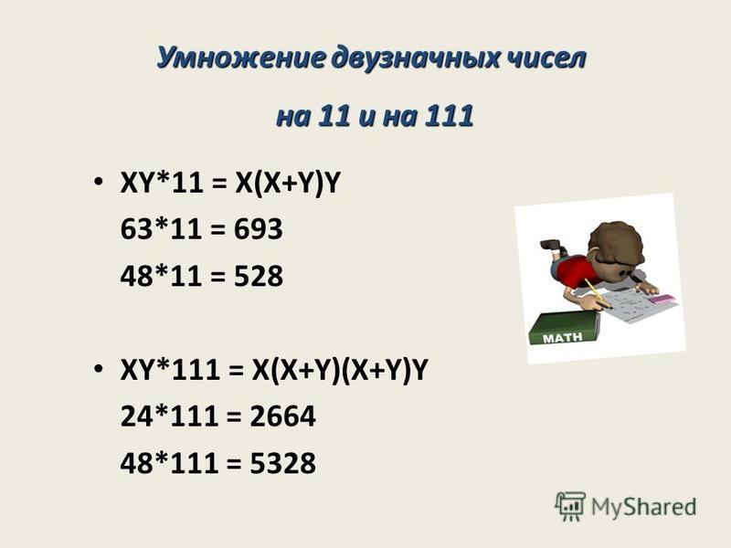 XY*11 = X(X+Y)Y 63*11 = 693 48*11 = 528 XY*111 = X(X+Y)(X+Y)Y 24*111 = 2664 48*111 = 5328 Умножение двузначных чисел на 11 и на 111 на 11 и на 111