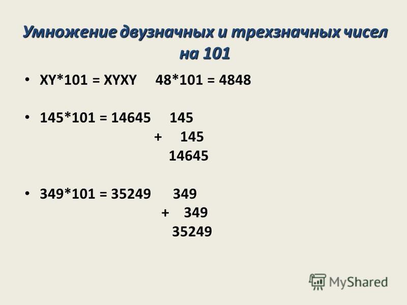 XY*101 = XYXY 48*101 = 4848 145*101 = 14645 145 + 145 14645 349*101 = 35249 349 + 349 35249 Умножение двузначных и трехзначных чисел на 101