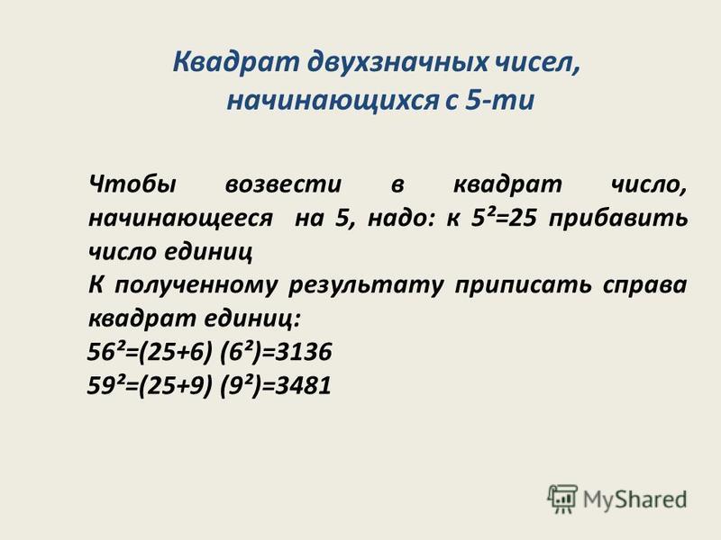 Чтобы возвести в квадрат число, начинающееся на 5, надо: к 5²=25 прибавить число единиц К полученному результату приписать справа квадрат единиц: 56²=(25+6) (6²)=3136 59²=(25+9) (9²)=3481 Квадрат двухзначных чисел, начинающихся с 5-ти