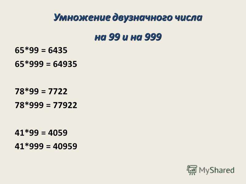 65*99 = 6435 65*999 = 64935 78*99 = 7722 78*999 = 77922 41*99 = 4059 41*999 = 40959 Умножение двузначного числа на 99 и на 999