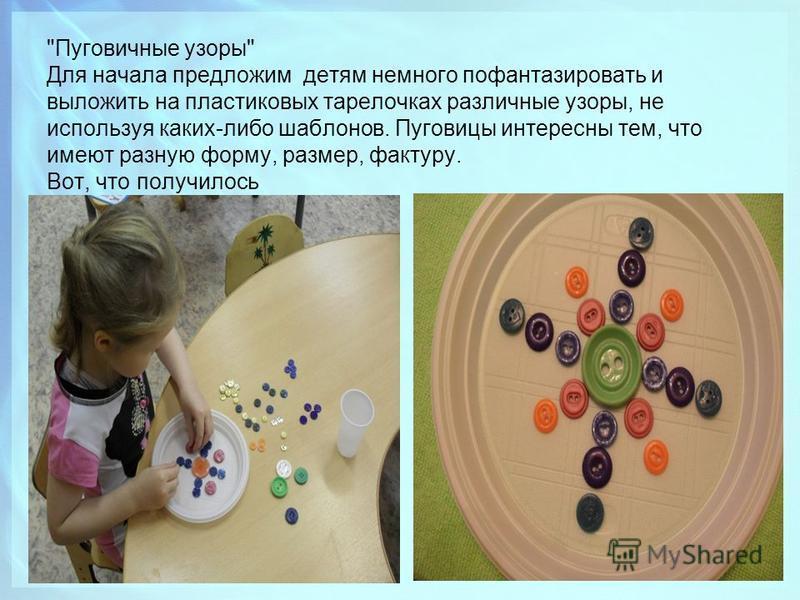 Пуговичные узоры Для начала предложим детям немного пофантазировать и выложить на пластиковых тарелочках различные узоры, не используя каких-либо шаблонов. Пуговицы интересны тем, что имеют разную форму, размер, фактуру. Вот, что получилось