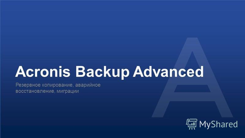 © 2015Конфиденциально. Интеллектуальная собственность Acronis.12 Acronis Backup Advanced Резервное копирование, аварийное восстановление, миграции