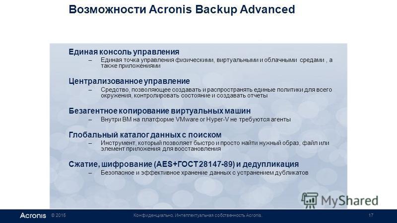 © 2015Конфиденциально. Интеллектуальная собственность Acronis.17 Возможности Acronis Backup Advanced Единая консоль управления –Единая точка управления физическими, виртуальными и облачными средами, а также приложениями Централизованное управление –С